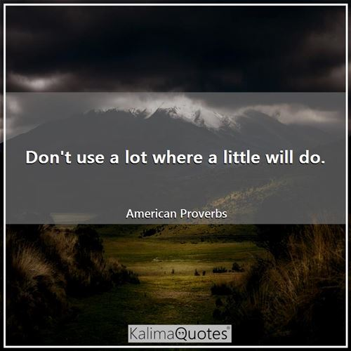 Don't use a lot where a little will do. - American Proverbs
