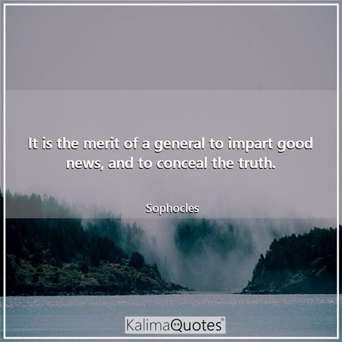 It is the merit of a general to impart good news, and to conceal the truth. - Sophocles
