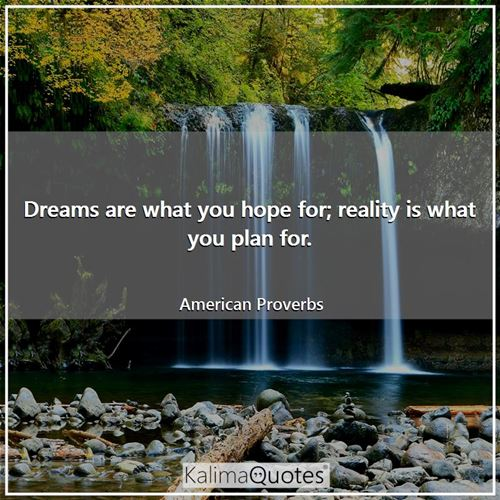 Dreams are what you hope for; reality is what you plan for.