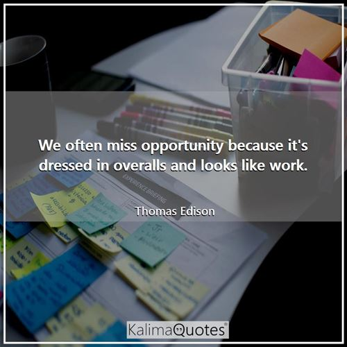 We often miss opportunity because it's dressed in overalls and looks like work.