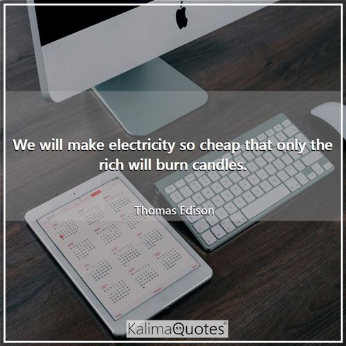 We will make electricity so cheap that only the rich will burn candles.