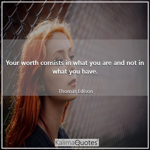 Your worth consists in what you are and not in what you have.