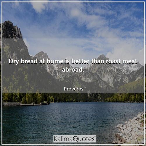 Dry bread at home is better than roast meat abroad. - Proverbs