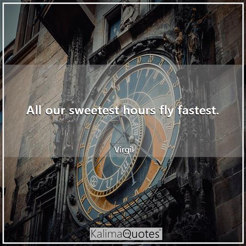 All our sweetest hours fly fastest.