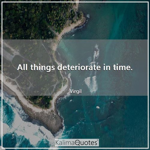 All things deteriorate in time. - Virgil