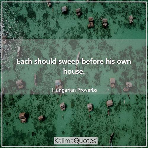 Each should sweep before his own house. - Hungarian Proverbs