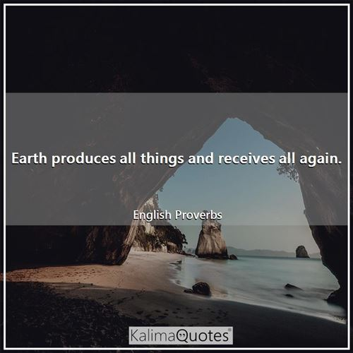 Earth produces all things and receives all again. - English Proverbs