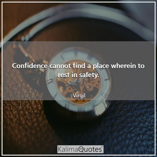Confidence cannot find a place wherein to rest in safety.