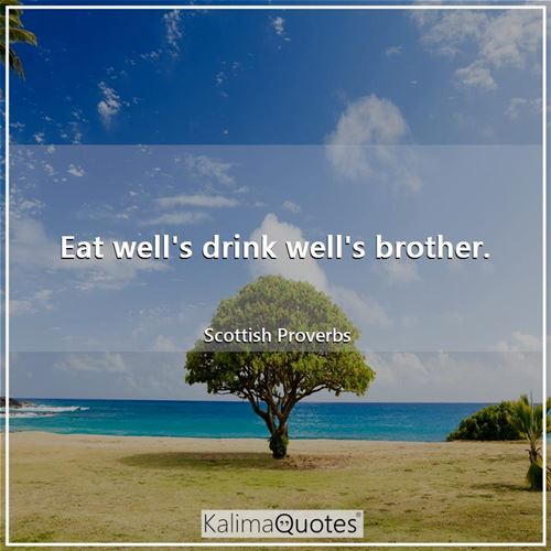 Eat well's drink well's brother. - Scottish Proverbs