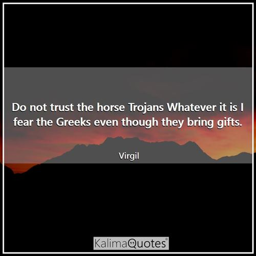 Do not trust the horse Trojans Whatever it is I fear the Greeks even though they bring gifts.