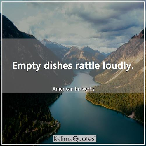 Empty dishes rattle loudly.