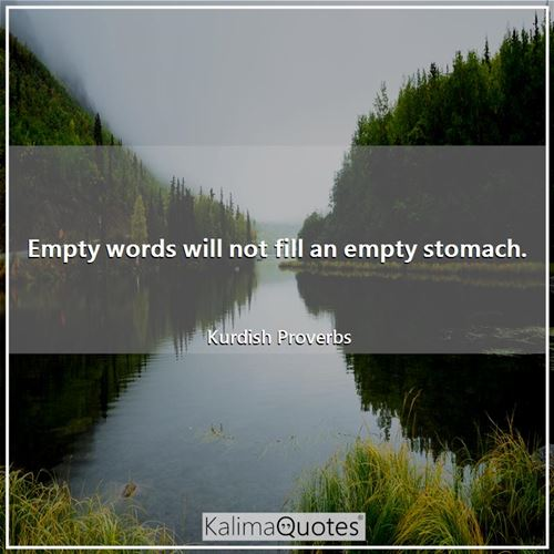 Empty words will not fill an empty stomach. - Kurdish Proverbs