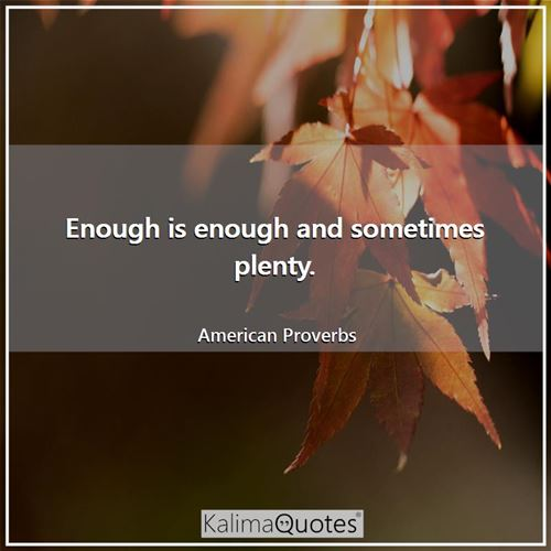 Enough is enough and sometimes plenty.
