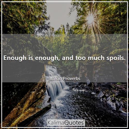 Enough is enough, and too much spoils.