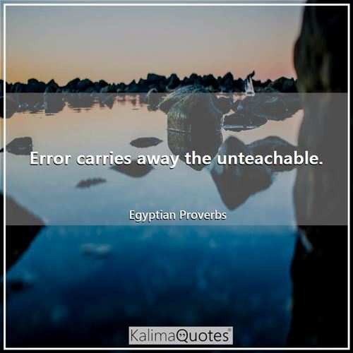 Error carries away the unteachable.