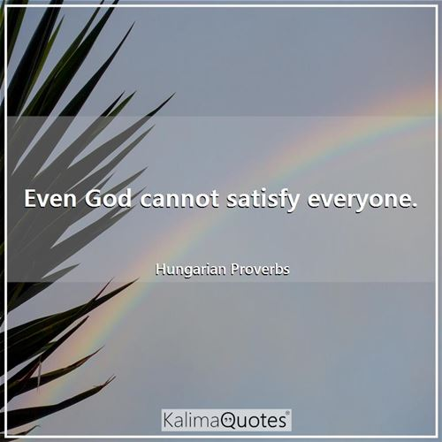 Even God cannot satisfy everyone.