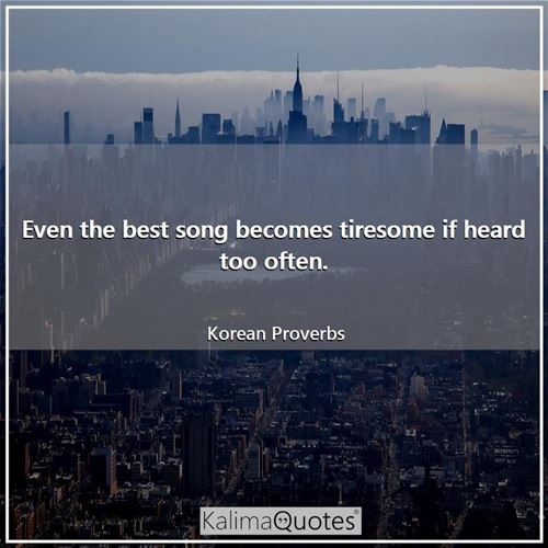 Even the best song becomes tiresome if heard too often.