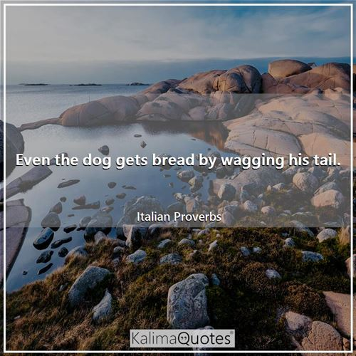 Even the dog gets bread by wagging his tail.