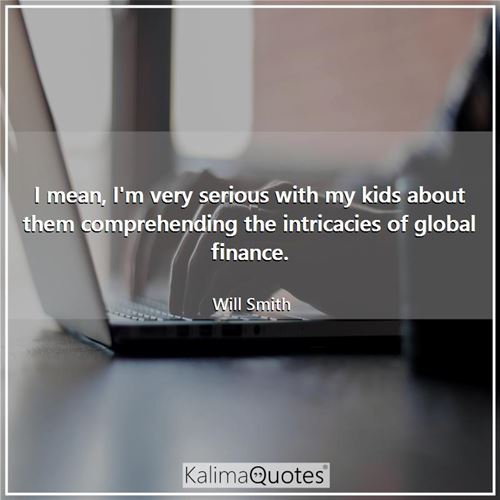 I mean, I'm very serious with my kids about them comprehending the intricacies of global finance.