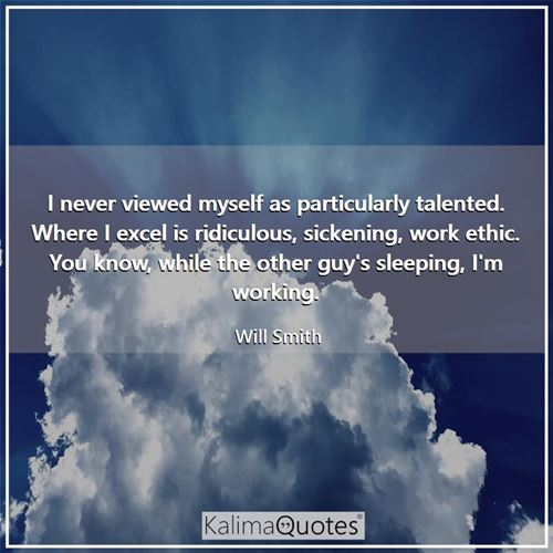 I never viewed myself as particularly talented. Where I excel is ridiculous, sickening, work ethic. You know, while the other guy's sleeping, I'm working.