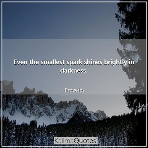 Even the smallest spark shines brightly in darkness.