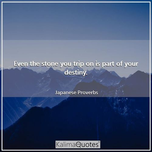 Even the stone you trip on is part of your destiny.