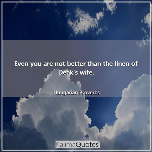 Even you are not better than the linen of Deak's wife.