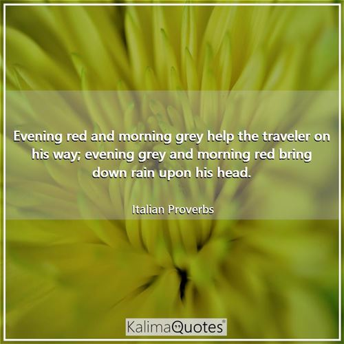 Evening red and morning grey help the traveler on his way; evening grey and morning red bring down r - Italian Proverbs