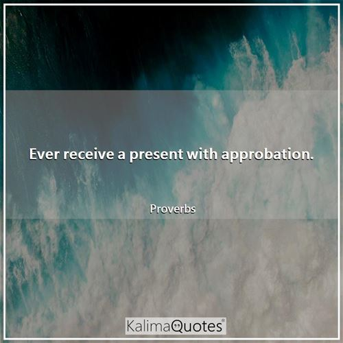 Ever receive a present with approbation. - Proverbs