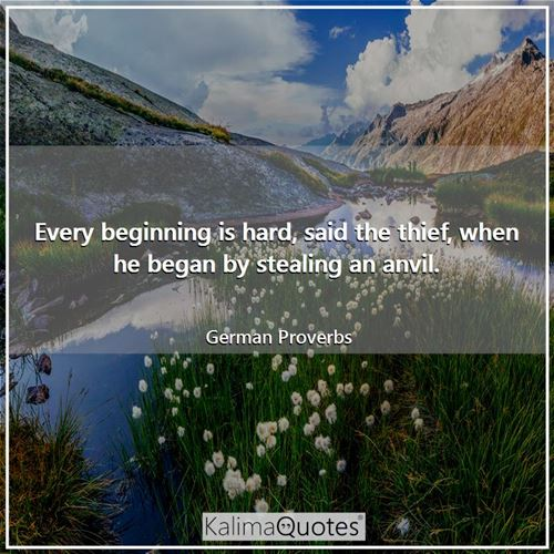 Every beginning is hard, said the thief, when he began by stealing an anvil.