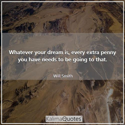 Whatever your dream is, every extra penny you have needs to be going to that.