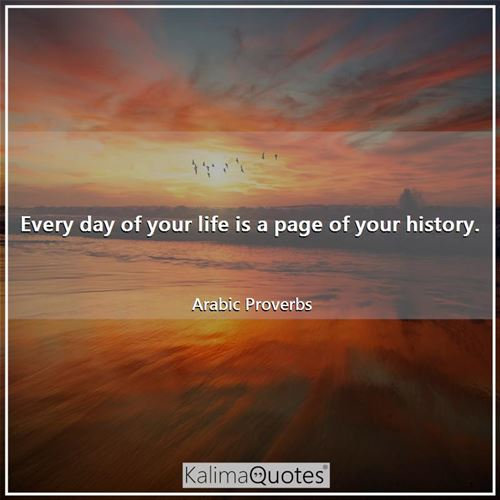 Every day of your life is a page of your history.