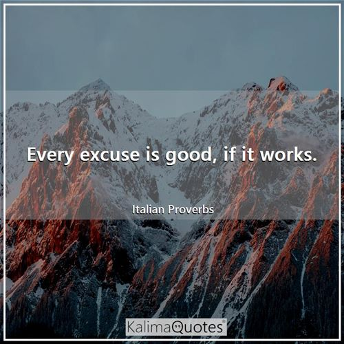 Every excuse is good, if it works.