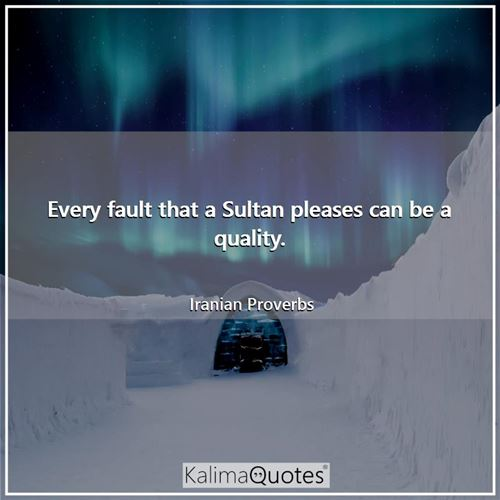 Every fault that a Sultan pleases can be a quality.
