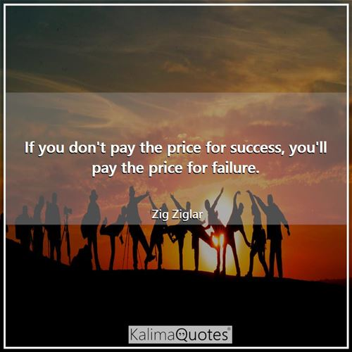 If you don't pay the price for success, you'll pay the price for failure.