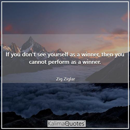 If you don't see yourself as a winner, then you cannot perform as a winner.