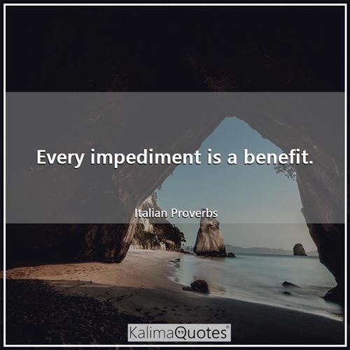 Every impediment is a benefit.