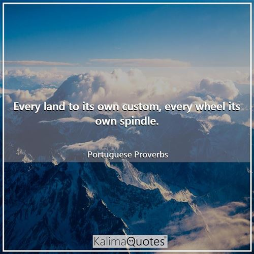 Every land to its own custom, every wheel its own spindle. - Portuguese Proverbs