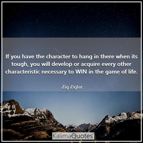 If you have the character to hang in there when its tough, you will develop or acquire every other characteristic necessary to WIN in the game of life.
