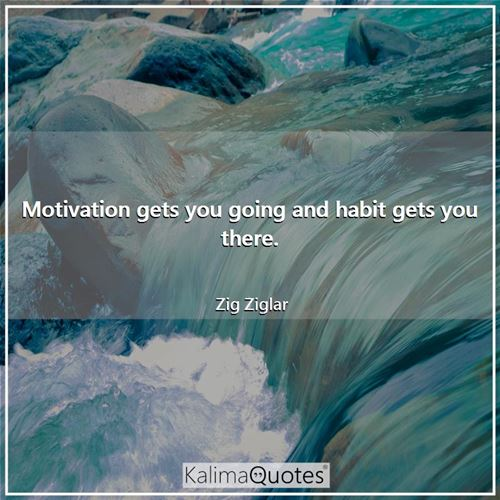 Motivation gets you going and habit gets you there. - Zig Ziglar