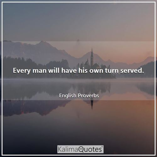 Every man will have his own turn served. - English Proverbs
