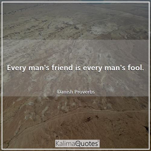 Every man's friend is every man's fool.