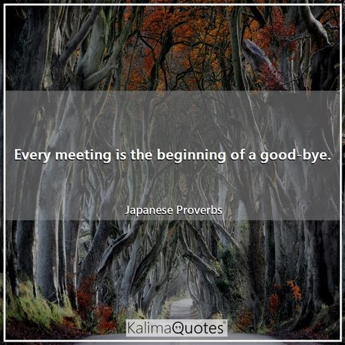Every meeting is the beginning of a good-bye.