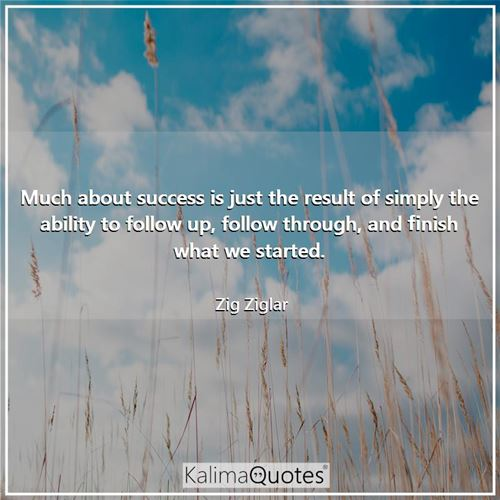 Much about success is just the result of simply the ability to follow up, follow through, and finish what we started.
