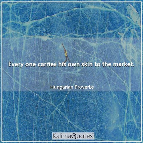 Every one carries his own skin to the market. - Hungarian Proverbs