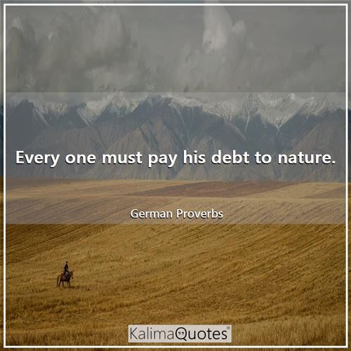 Every one must pay his debt to nature.