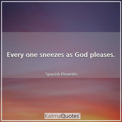Every one sneezes as God pleases.