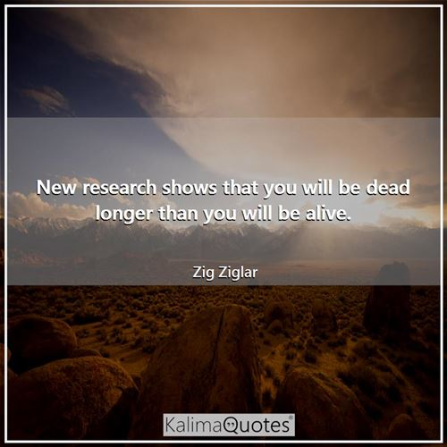 New research shows that you will be dead longer than you will be alive. - Zig Ziglar