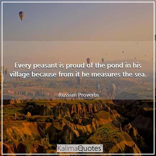 Every peasant is proud of the pond in his village because from it he measures the sea. - Russian Proverbs