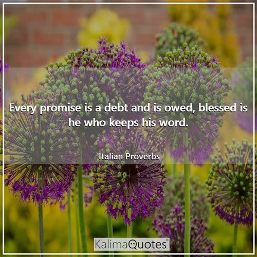 Every promise is a debt and is owed, blessed is he who keeps his word. - Italian Proverbs